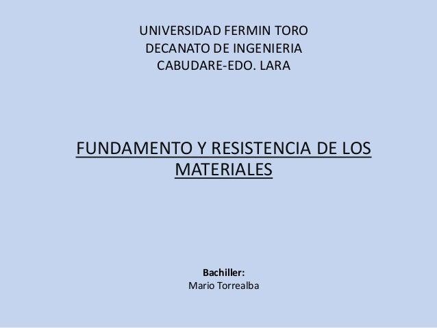 UNIVERSIDAD FERMIN TORO DECANATO DE INGENIERIA CABUDARE-EDO. LARA FUNDAMENTO Y RESISTENCIA DE LOS MATERIALES Bachiller: Ma...