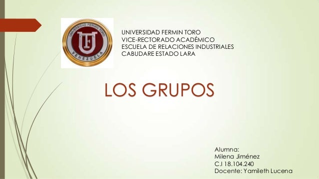 UNIVERSIDAD FERMIN TORO VICE-RECTORADO ACADÉMICO ESCUELA DE RELACIONES INDUSTRIALES CABUDARE ESTADO LARA  LOS GRUPOS  Alum...
