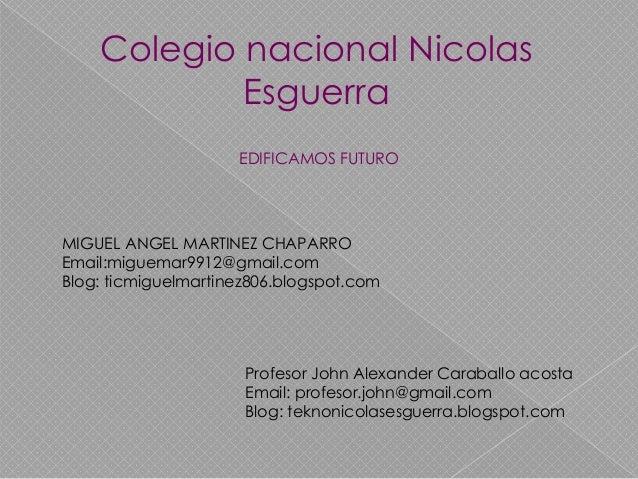 Colegio nacional Nicolas Esguerra EDIFICAMOS FUTURO  MIGUEL ANGEL MARTINEZ CHAPARRO Email:miguemar9912@gmail.com Blog: tic...