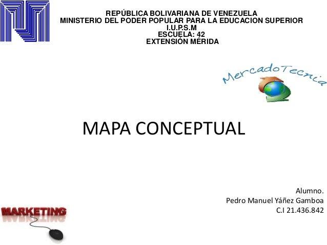 MAPA CONCEPTUAL REPÚBLICA BOLIVARIANA DE VENEZUELA MINISTERIO DEL PODER POPULAR PARA LA EDUCACION SUPERIOR I.U.P.S.M ESCUE...