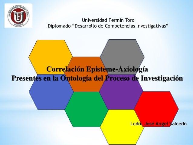 """Universidad Fermín Toro  Diplomado """"Desarrollo de Competencias Investigativas""""  Correlación Episteme-Axiología  Presentes ..."""