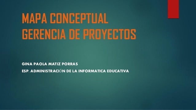 MAPA CONCEPTUAL GERENCIA DE PROYECTOS GINA PAOLA MATIZ PORRAS ESP. ADMINISTRACIÓN DE LA INFORMATICA EDUCATIVA