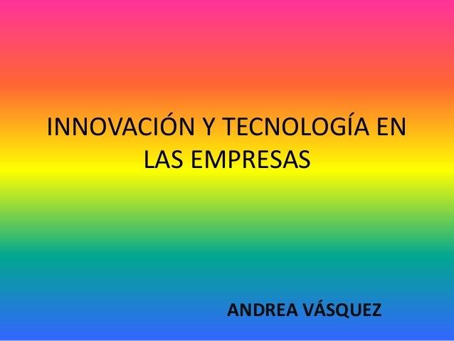 INNOVACIÓN Y TECNOLOGÍA EN LAS EMPRESAS ANDREA VÁSQUEZ