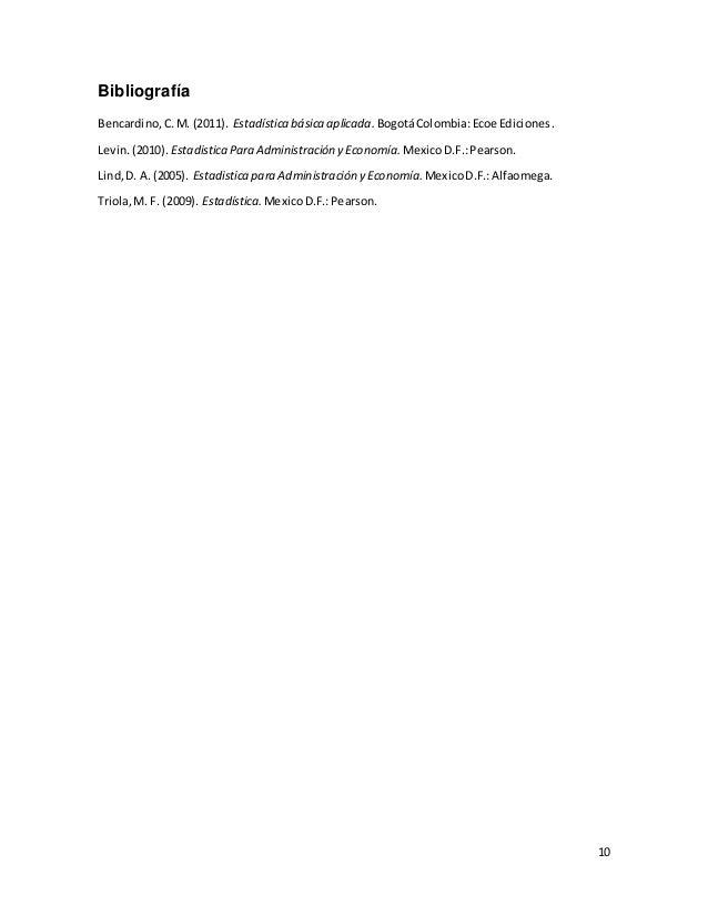 10 Bibliografía Bencardino,C.M. (2011). Estadística básica aplicada. BogotáColombia:Ecoe Ediciones. Levin.(2010). Estadist...