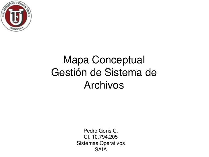 Mapa ConceptualGestión de Sistema de      Archivos        Pedro Goris C.        CI. 10.794.205     Sistemas Operativos    ...