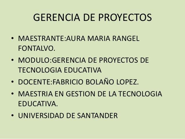 GERENCIA DE PROYECTOS• MAESTRANTE:AURA MARIA RANGELFONTALVO.• MODULO:GERENCIA DE PROYECTOS DETECNOLOGIA EDUCATIVA• DOCENTE...