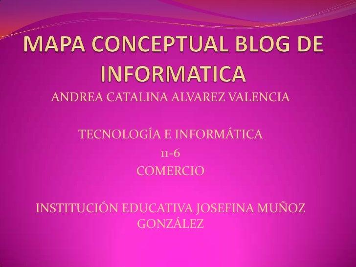MAPA CONCEPTUAL BLOG DE INFORMATICA<br />ANDREA CATALINA ALVAREZ VALENCIA<br />TECNOLOGÍA E INFORMÁTICA<br />11-6<br />COM...