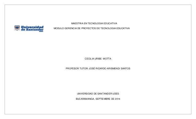 MAESTRIA EN TECNOLOGIA EDUCATIVA  MODULO GERENCIA DE PROYECTOS DE TECNOLOGIA EDUCATIVA  CECILIA URIBE MOTTA  PROFESOR TUTO...