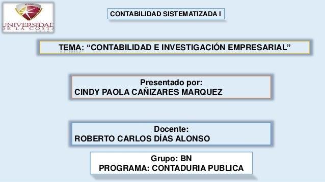 """TEMA: """"CONTABILIDAD E INVESTIGACIÓN EMPRESARIAL"""" Presentado por: CINDY PAOLA CAÑIZARES MARQUEZ Docente: ROBERTO CARLOS DÍA..."""
