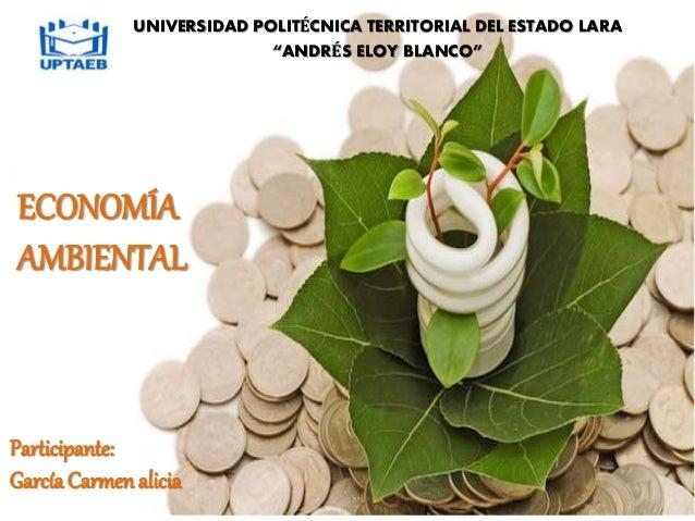 Participante: GarcíaCarmen ALICIA. ECONOMIA AMBIENTAL ECONOMÍA AMBIENTAL Participante: García Carmenalicia UNIVERSIDAD POL...