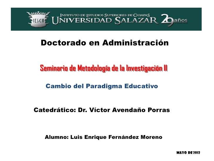 Doctorado en Administración Seminario de Metodología de la Investigación II   Cambio del Paradigma EducativoCatedrático: D...