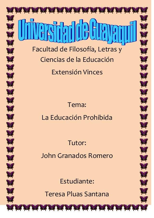 Facultad de Filosofía, Letras y  Ciencias de la Educación      Extensión Vinces            Tema:   La Educación Prohibida ...