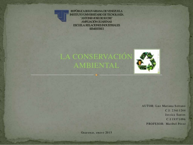 LA CONSERVACIÓN AMBIENTAL AUTOR: Luz Mariana Serrano C.I: 23611244 Jessica Santos C.I:19371096 PROFESOR: Maribel Pérez Gua...