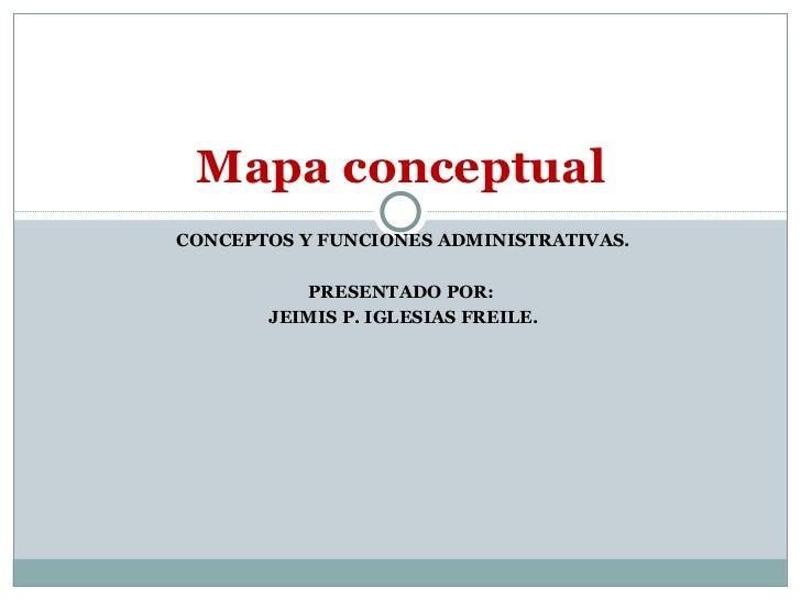 CONCEPTOS Y FUNCIONES ADMINISTRATIVAS. PRESENTADO POR:  JEIMIS P. IGLESIAS FREILE. Mapa conceptual