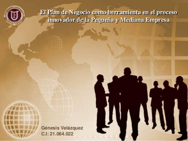 El Plan de Negocio como herramienta en el proceso innovador de la Pequeña y Mediana Empresa Génesis Velázquez C.I: 21.064....