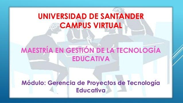 UNIVERSIDAD DE SANTANDER  CAMPUS VIRTUAL  MAESTRÍA EN GESTIÓN DE LA TECNOLOGÍA  EDUCATIVA  Módulo: Gerencia de Proyectos d...