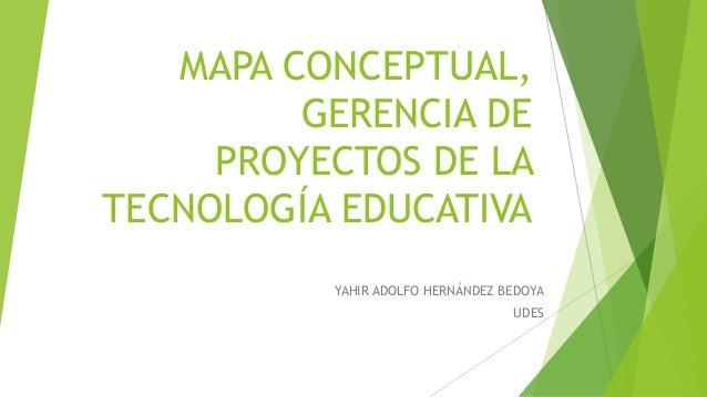 MAPA CONCEPTUAL, GERENCIA DE PROYECTOS DE LA TECNOLOGÍA EDUCATIVA YAHIR ADOLFO HERNÁNDEZ BEDOYA UDES