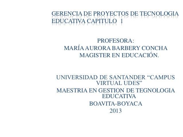 GERENCIA DE PROYECTOS DE TECNOLOGIAEDUCATIVA CAPITULO 1PROFESORA:MARÍA AURORA BARBERY CONCHAMAGISTER EN EDUCACIÓN.UNIVERSI...