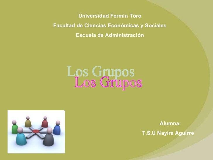 Universidad Fermín Toro Facultad de Ciencias Económicas y Sociales Escuela de Administración Los Grupos Alumna:  T.S.U Nay...