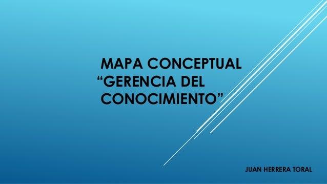 """MAPA CONCEPTUAL """"GERENCIA DEL CONOCIMIENTO"""" JUAN HERRERA TORAL"""