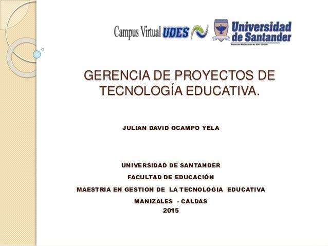 GERENCIA DE PROYECTOS DE TECNOLOGÍA EDUCATIVA. JULIAN DAVID OCAMPO YELA UNIVERSIDAD DE SANTANDER FACULTAD DE EDUCACIÓN MAE...