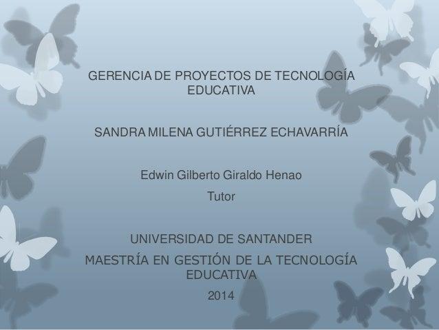 GERENCIA DE PROYECTOS DE TECNOLOGÍA EDUCATIVA SANDRA MILENA GUTIÉRREZ ECHAVARRÍA Edwin Gilberto Giraldo Henao Tutor UNIVER...
