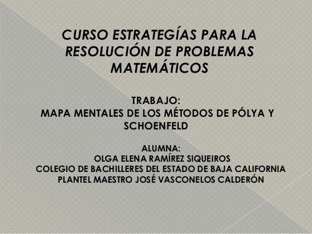 CURSO ESTRATEGÍAS PARA LA RESOLUCIÓN DE PROBLEMAS MATEMÁTICOS TRABAJO: MAPA MENTALES DE LOS MÉTODOS DE PÓLYA Y SCHOENFELD ...