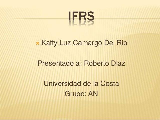 IFRS  Katty Luz Camargo Del Rio Presentado a: Roberto Diaz Universidad de la Costa Grupo: AN