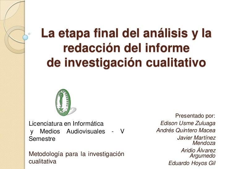 La etapa final del análisis y la redacción del informede investigación cualitativo<br />Presentado por:<br />Edison UsmeZu...