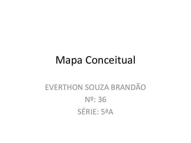 Mapa ConceitualEVERTHON SOUZA BRANDÃO         Nº: 36       SÉRIE: 5ªA