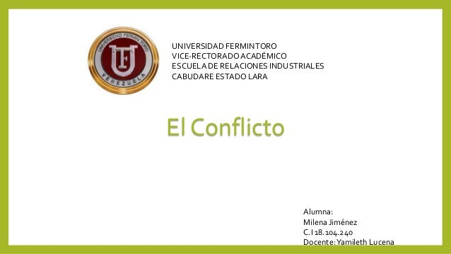 UNIVERSIDAD FERMIN TORO VICE-RECTORADO ACADÉMICO ESCUELA DE RELACIONES INDUSTRIALES CABUDARE ESTADO LARA  El Conflicto  Al...