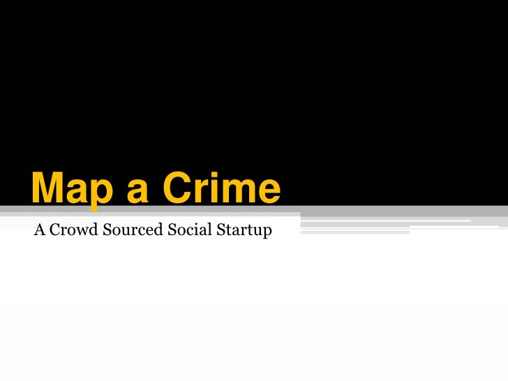Map a Crime<br />A Crowd Sourced Social Startup<br />