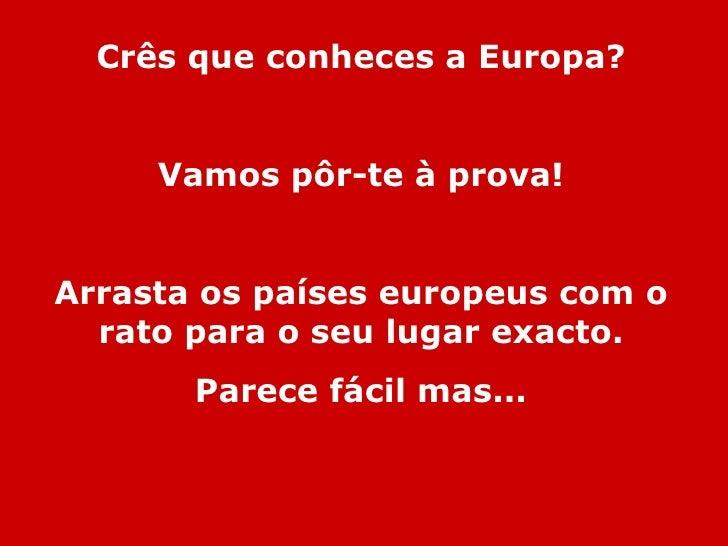 Crês que conheces a Europa? Vamos pôr-te à prova! Arrasta os países europeus com o rato para o seu lugar exacto. Parece fá...