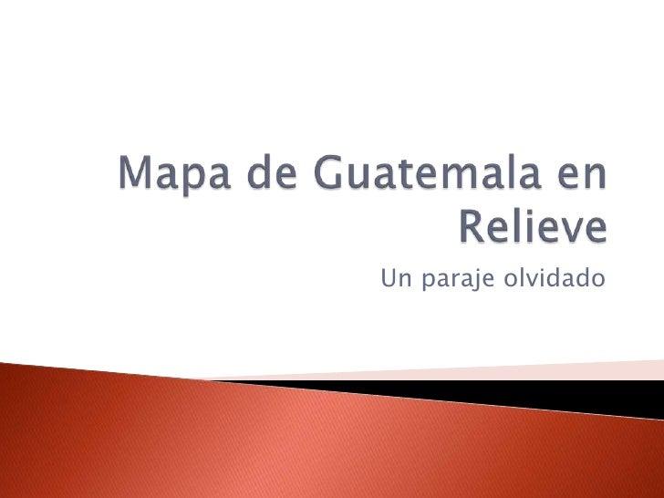 Mapa de Guatemala en Relieve<br />Un paraje olvidado<br />