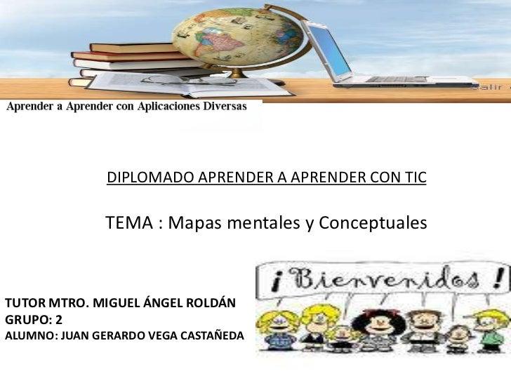 DIPLOMADO APRENDER A APRENDER CON TIC<br />TEMA : Mapas mentales y Conceptuales<br />TUTOR MTRO. MIGUEL ÁNGEL ROLDÁN<br />...