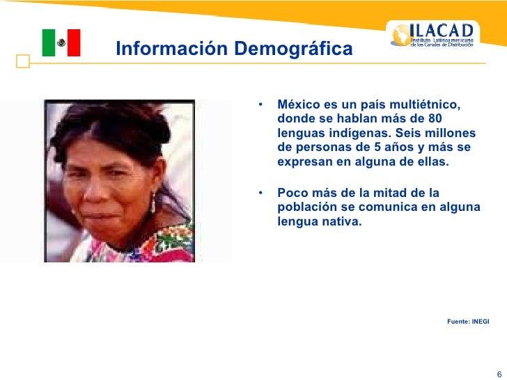 Información Demográfica <ul><li>México es un país multiétnico, donde se hablan más de 80 lenguas indígenas. Seis millones ...