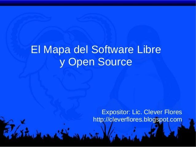 El Mapa del Software Libre y Open Source  Expositor: Lic. Clever Flores http://cleverflores.blogspot.com
