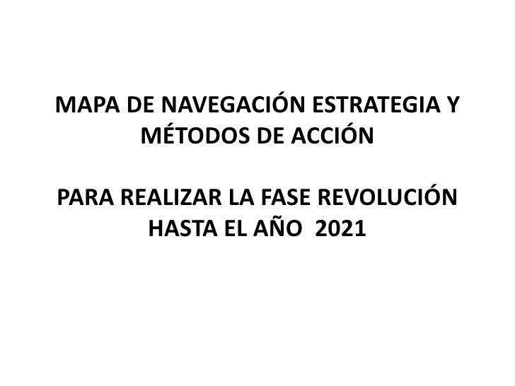 MAPA DE NAVEGACIÓN ESTRATEGIA Y      MÉTODOS DE ACCIÓNPARA REALIZAR LA FASE REVOLUCIÓN       HASTA EL AÑO 2021