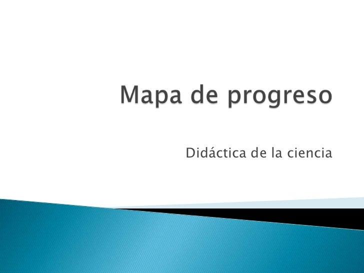 Mapa de progreso<br />Didáctica de la ciencia<br />