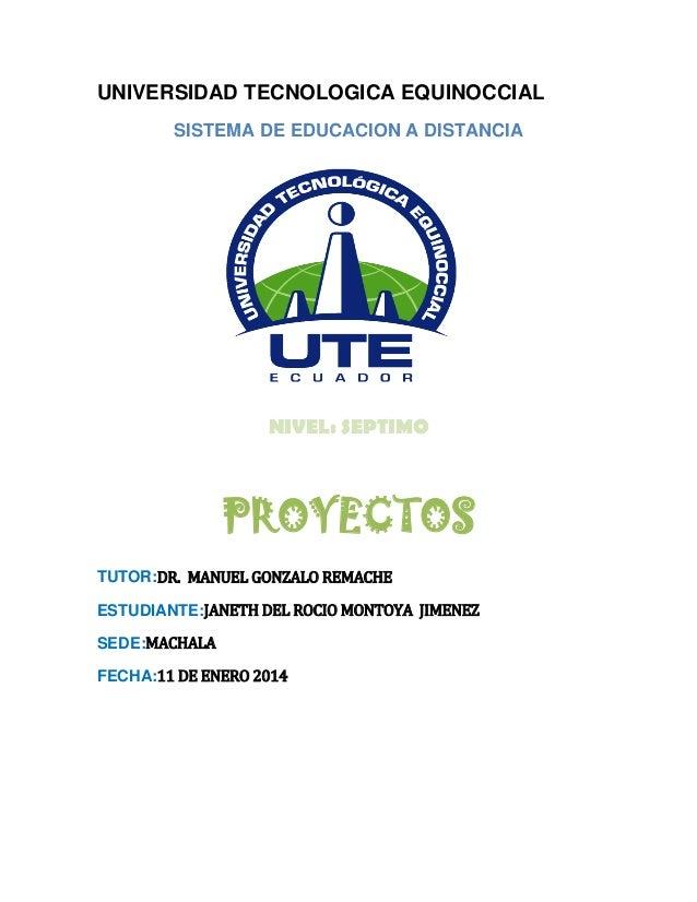 UNIVERSIDAD TECNOLOGICA EQUINOCCIAL SISTEMA DE EDUCACION A DISTANCIA  NIVEL: SEPTIMO  PROYECTOS TUTOR:DR. MANUEL GONZALO R...
