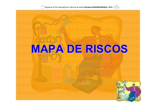 MAPA DE RISCOSMAPA DE RISCOS Programa de Pós Graduação em Ciências da Saúde Disciplina BIOSSEGURANÇA - 2010