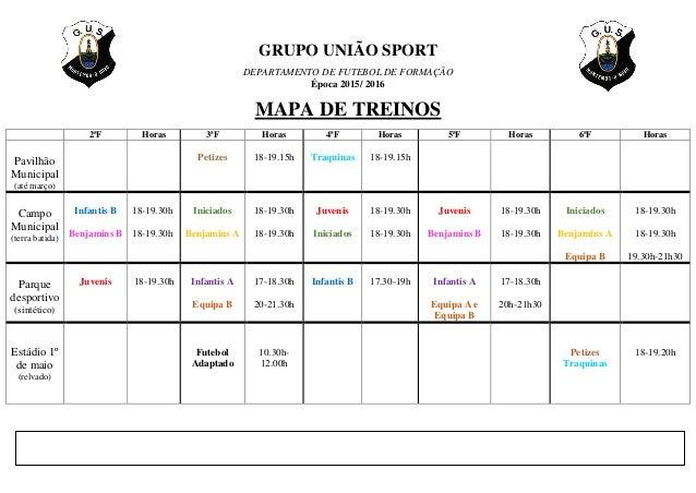 GRUPO UNIÃO SPORT DEPARTAMENTO DE FUTEBOL DE FORMAÇÃO Época 2015/ 2016 MAPA DE TREINOS 2ªF Horas 3ªF Horas 4ªF Horas 5ªF H...