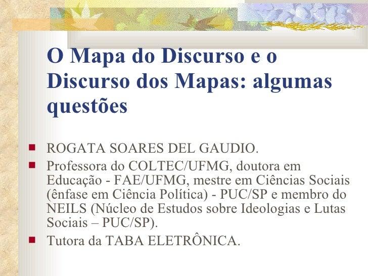 O Mapa do Discurso e o Discurso dos Mapas: algumas questões  ROGATA SOARES DEL GAUDIO.  Professora do COLTEC/UFMG, douto...