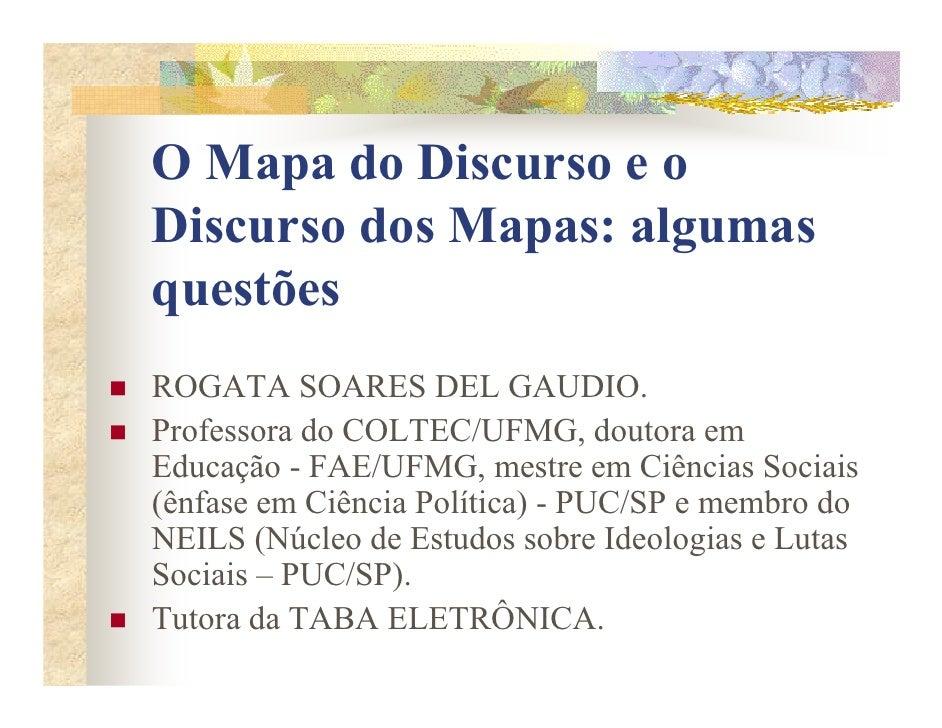 O Mapa do Discurso e o Discurso dos Mapas: algumas questões ROGATA SOARES DEL GAUDIO. Professora do COLTEC/UFMG, doutora e...