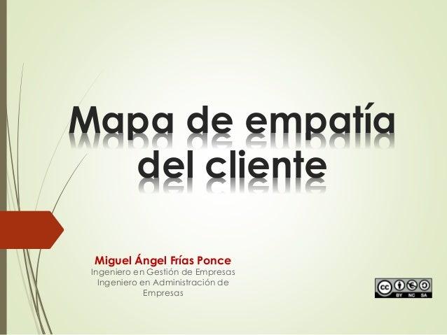 Mapa de empatía del cliente Miguel Ángel Frías Ponce Ingeniero en Gestión de Empresas Ingeniero en Administración de Empre...