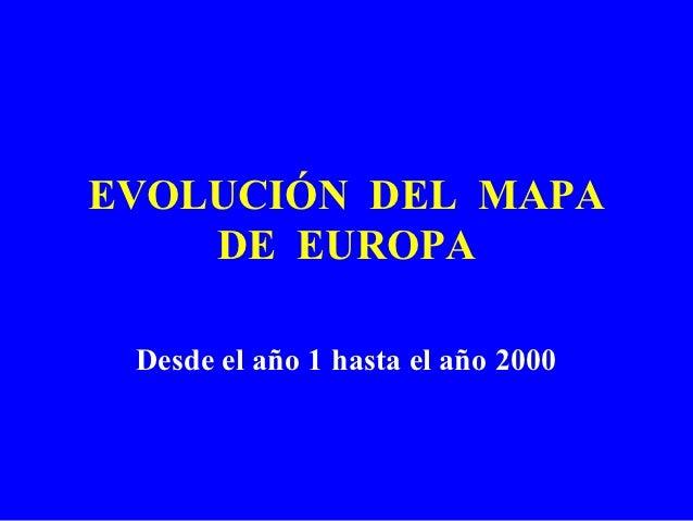 EVOLUCIÓN DEL MAPA    DE EUROPA Desde el año 1 hasta el año 2000