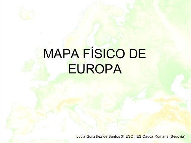 MAPA FÍSICO DE   EUROPA    Lucía González de Santos 3º ESO. IES Cauca Romana (Segovia)