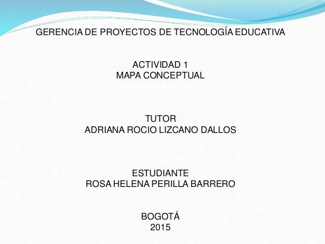GERENCIA DE PROYECTOS DE TECNOLOGÍA EDUCATIVA ACTIVIDAD 1 MAPA CONCEPTUAL TUTOR ADRIANA ROCIO LIZCANO DALLOS ESTUDIANTE RO...
