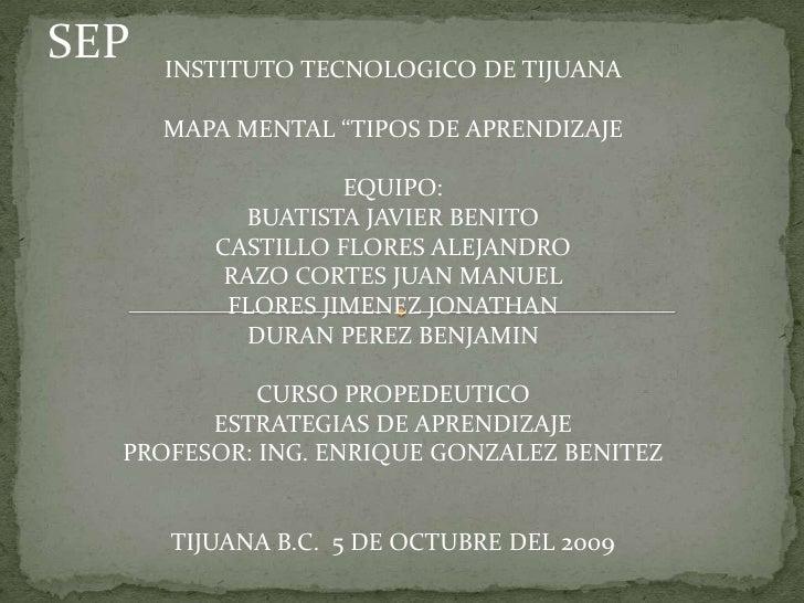 """SEP<br />INSTITUTO TECNOLOGICO DE TIJUANA <br />MAPA MENTAL """"TIPOS DE APRENDIZAJE<br />EQUIPO: <br />BUATISTA JAVIER BENIT..."""