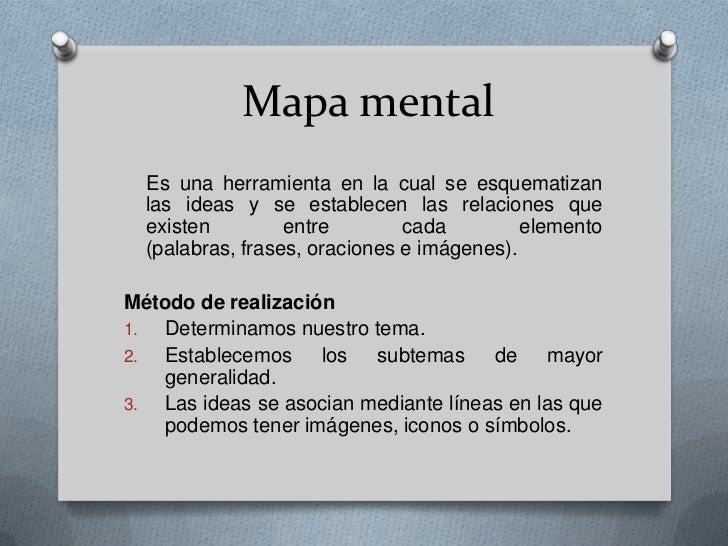 Mapa mental  Es una herramienta en la cual se esquematizan  las ideas y se establecen las relaciones que  existen         ...